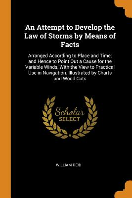 An Attempt to Develop the Law of Storms by Means of Facts: Arranged According to Place and Time; And Hence to Point Out a Cause for the Variable Winds, with the View to Practical Use in Navigation. Illustrated by Charts and Wood Cuts - Reid, William