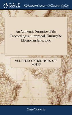 An Authentic Narrative of the Proceedings at Liverpool, During the Election in June, 1790 - Multiple Contributors