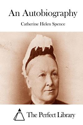 An Autobiography - Spence, Catherine Helen, and The Perfect Library (Editor)