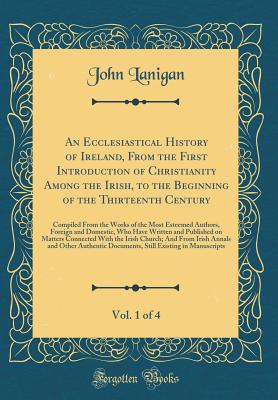 An Ecclesiastical History of Ireland, from the First Introduction of Christianity Among the Irish, to the Beginning of the Thirteenth Century, Vol. 1 of 4: Compiled from the Works of the Most Esteemed Authors, Foreign and Domestic, Who Have Written and Pu - Lanigan, John