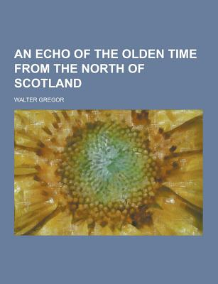An Echo of the Olden Time from the North of Scotland - Gregor, Walter