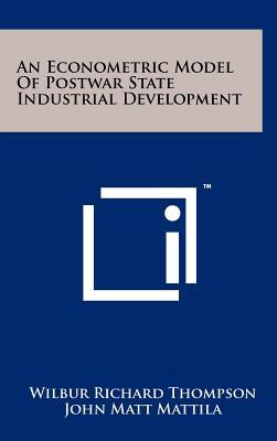 An Econometric Model of Postwar State Industrial Development - Thompson, Wilbur Richard, Professor, and Mattila, John Matt