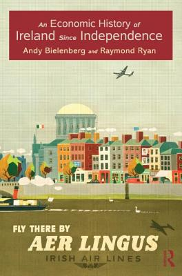 An Economic History of Ireland Since Independence - Bielenberg, Andy, and Ryan, Raymond