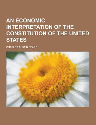 An Economic Interpretation of the Constitution of the United States - Beard, Charles Austin