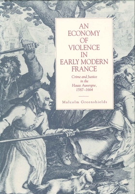 An Economy of Violence in Early Modern France: Crime and Justice in the Haute Auvergne, 1587-1664 - Greenshields, Malcolm R
