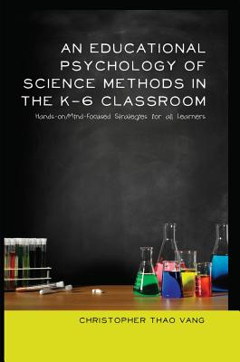 An Educational Psychology of Science Methods in the K-6 Classroom: Hands-On/Mind-Focused Strategies for All Learners - Vang, Christopher Thao