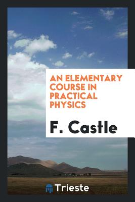 An Elementary Course in Practical Physics - Castle, F