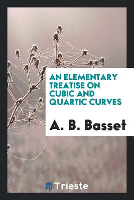 An Elementary Treatise on Cubic and Quartic Curves - Basset, A B
