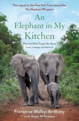 An Elephant in My Kitchen: What the Herd Taught Me about Love, Courage and Survival - Malby-Anthony, Françoise, and Willemsen, Katja