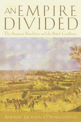 An Empire Divided: The American Revolution and the British Caribbean - O'Shaughnessy, Andrew Jackson