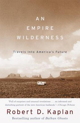 An Empire Wilderness: Travels Into America's Future - Kaplan, Robert D