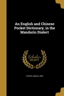 An English and Chinese Pocket Dictionary, in the Mandarin Dialect - Foster, Arnold Mrs (Creator)