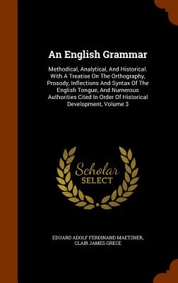 An English Grammar: Methodical, Analytical, and Historical. with a Treatise on the Orthography, Prosody, Inflections and Syntax of the English Tongue, and Numerous Authorities Cited in Order of Historical Development, Volume 3 - Eduard Adolf Ferdinand Maetzner (Creator), and Clair James Grece (Creator)