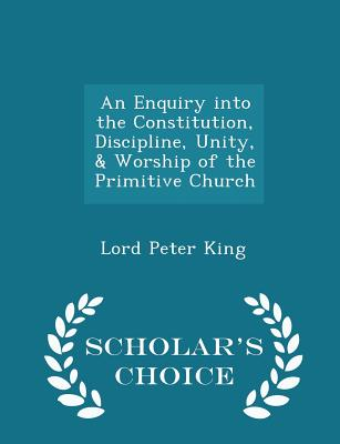 An Enquiry Into the Constitution, Discipline, Unity, & Worship of the Primitive Church - Scholar's Choice Edition - King, Lord Peter
