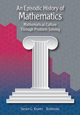 An Episodic History of Mathematics: Mathematical Culture Through Problem Solving - Krantz, Steven G.