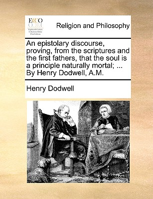 An Epistolary Discourse, Proving, from the Scriptures and the First Fathers, That the Soul Is a Principle Naturally Mortal; ... by Henry Dodwell, A.M. - Dodwell, Henry