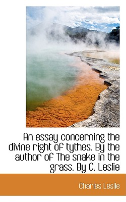 An Essay Concerning the Divine Right of Tythes. by the Author of the Snake in the Grass. by C. Lesli - Leslie, Charles