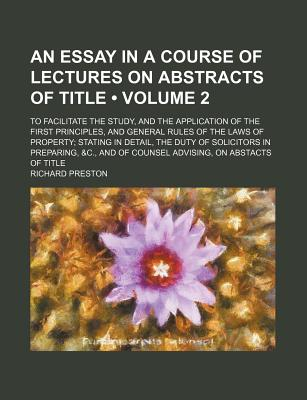 An Essay in a Course of Lectures on Abstracts of Title: To Facilitate the Study, and the Application of the First Principles, and General Rules of the Laws of Property; Stating in Detail, the Duty of Solicitors in Preparing, &C., and of Counsel Advising, - Preston, Richard, Jr.