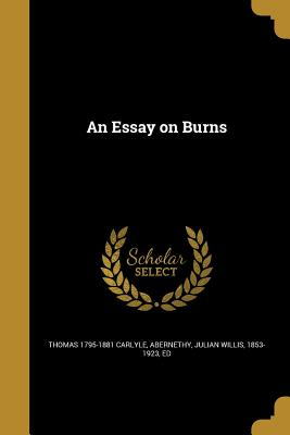 An Essay on Burns - Carlyle, Thomas 1795-1881, and Abernethy, Julian Willis 1853-1923 (Creator)