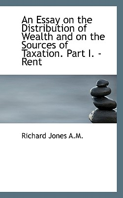 An Essay on the Distribution of Wealth and on the Sources of Taxation. Part I. - Rent - Jones, Richard