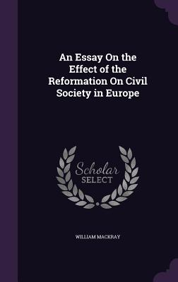 An Essay on the Effect of the Reformation on Civil Society in Europe - Mackray, William