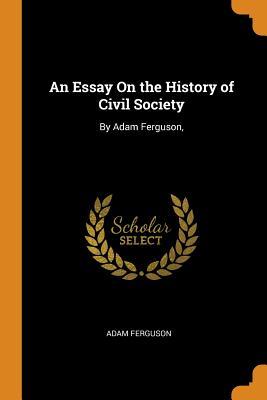 An Essay on the History of Civil Society: By Adam Ferguson, - Ferguson, Adam