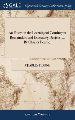 An Essay on the Learning of Contingent Remainders and Executory Devises. ... by Charles Fearne, - Fearne, Charles
