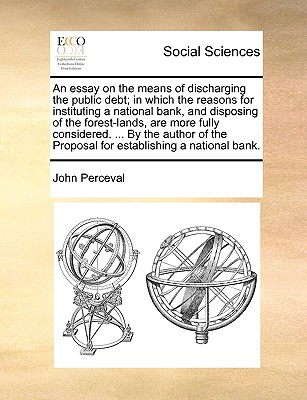 An Essay on the Means of Discharging the Public Debt; In Which the Reasons for Instituting a National Bank, and Disposing of the Forest-Lands, Are More Fully Considered. ... by the Author of the Proposal for Establishing a National Bank. - Perceval, John