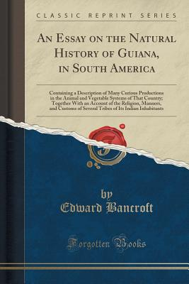 An Essay on the Natural History of Guiana, in South America: Containing a Description of Many Curious Productions in the Animal and Vegetable Systems of That Country; Together with an Account of the Religion, Manners, and Customs of Several Tribes of Its - Bancroft, Edward