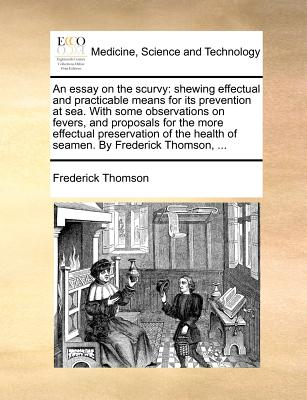 An Essay on the Scurvy: Shewing Effectual and Practicable Means for Its Prevention at Sea. with Some Observations on Fevers, and Proposals for the More Effectual Preservation of the Health of Seamen. by Frederick Thomson, ... - Thomson, Frederick
