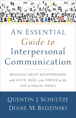 An Essential Guide to Interpersonal Communication: Building Great Relationships with Faith, Skill, and Virtue in the Age of Social Media - Schultze, Quentin J, and Badzinski, Diane M