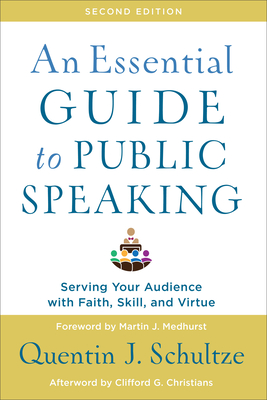 An Essential Guide to Public Speaking: Serving Your Audience with Faith, Skill, and Virtue - Schultze, Quentin J, and Medhurst, Martin (Foreword by), and Christians, Clifford (Afterword by)