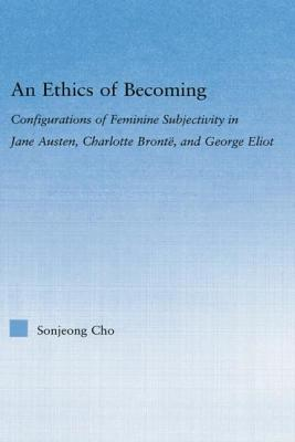 An Ethics of Becoming: Configurations of Feminine Subjectivity in Jane Austen Charlotte Bronte, and George Eliot - Cho, San Jeong