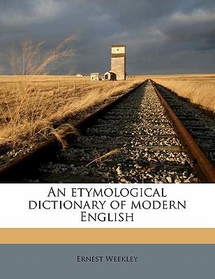 An Etymological Dictionary of Modern English - Weekley, Ernest
