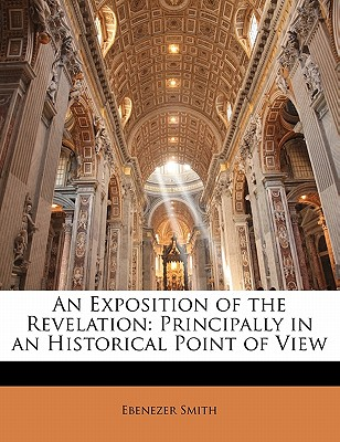 An Exposition of the Revelation: Principally in an Historical Point of View - Smith, Ebenezer