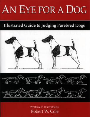 An Eye for a Dog: Illustrated Guide to Judging Purebred Dogs - Cole, Robert W