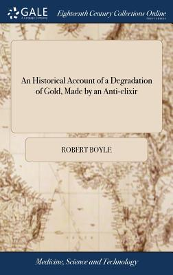 An Historical Account of a Degradation of Gold, Made by an Anti-Elixir: A Strange Chymical Narrative. by the Honourable Robert Boyle, Esq. the Second Edition - Boyle, Robert
