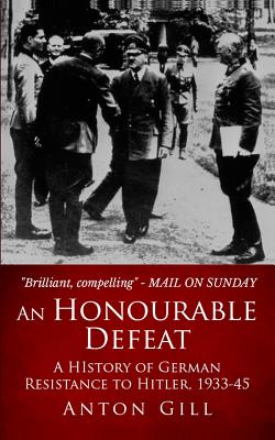 An Honourable Defeat: A History of German Resistance to Hitler, 1933-1945 - Gill, Anton