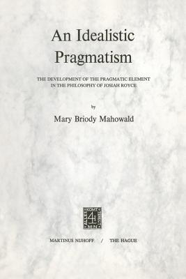 An Idealistic Pragmatism: The Development of the Pragmatic Element in the Philosophy of Josiah Royce - Mahowald, M B