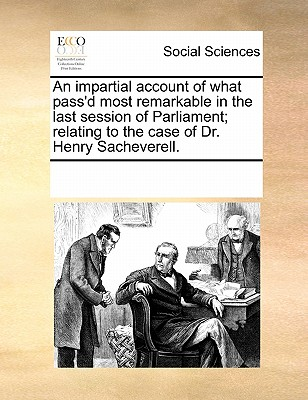An Impartial Account of What Pass'd Most Remarkable in the Last Session of Parliament; Relating to the Case of Dr. Henry Sacheverell. - Multiple Contributors