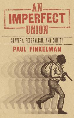 An Imperfect Union: Slavery, Federalism, and Comity - Finkelman, Paul