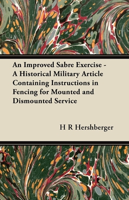 An Improved Sabre Exercise - A Historical Military Article Containing Instructions in Fencing for Mounted and Dismounted Service - Hershberger, H R