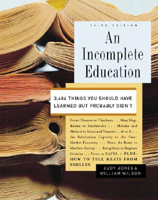 An Incomplete Education: 3,684 Things You Should Have Learned But Probably Didn't - Jones, Judy, and Wilson, William