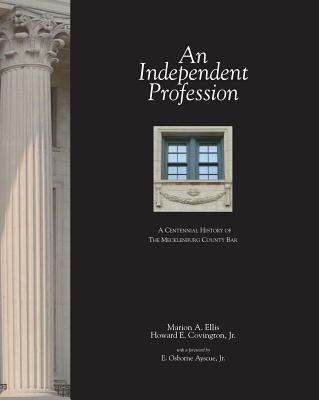 An Independent Profession: A Centennial History of the Mecklenburg County Bar - Ellis, Marion, and Covington, Howard