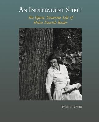 An Independent Spirit: The Quiet, Generous Life of Helen Daniels Bader - Pardini, Priscilla