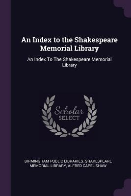 An Index to the Shakespeare Memorial Library: An Index to the Shakespeare Memorial Library - Birmingham Public Libraries Shakespeare (Creator), and Shaw, Alfred Capel