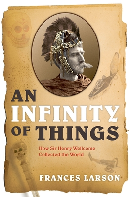 An Infinity of Things: How Sir Henry Wellcome Collected the World - Larson, Frances