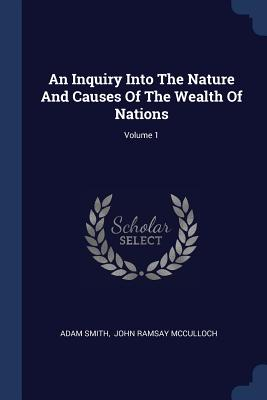 An Inquiry Into the Nature and Causes of the Wealth of Nations; Volume 1 - Smith, Adam, and John Ramsay McCulloch (Creator)
