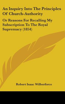 An Inquiry Into the Principles of Church-Authority: Or Reasons for Recalling My Subscription to the Royal Supremacy (1854) - Wilberforce, Robert Isaac