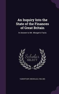 An Inquiry Into the State of the Finances of Great Britain: In Answer to Mr. Morgan's Facts - Vansittart, Nicholas